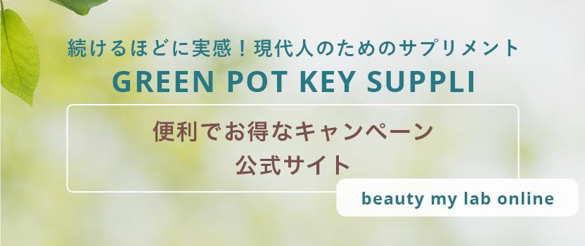 続けるほどに実感!現代人のためのサプリメント GREEN POT KEY SUPPLI 便利でお得なキャンペーン 公式サイト beauty my lab online